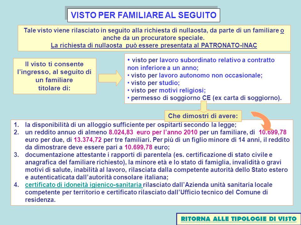 VISTO PER FAMILIARE AL SEGUITO 1.la disponibilità di un alloggio sufficiente per ospitarti secondo la legge; 2.un reddito annuo di almeno 8.024,83 euro per lanno 2010 per un familiare, di 10.699,78 euro per due, di 13.374,72 per tre familiari.