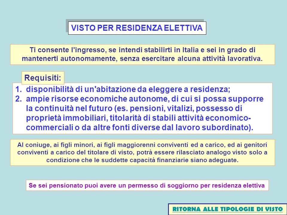 VISTO PER RESIDENZA ELETTIVA 1.disponibilità di un abitazione da eleggere a residenza; 2.ampie risorse economiche autonome, di cui si possa supporre la continuità nel futuro (es.