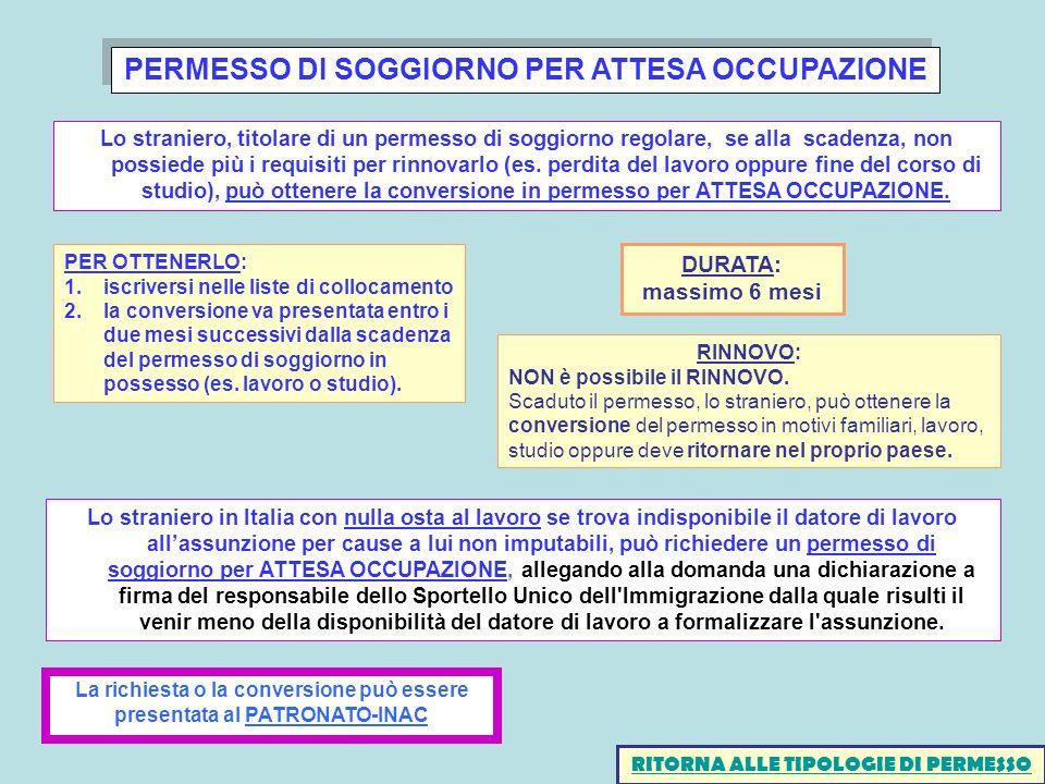 PERMESSO DI SOGGIORNO PER ATTESA OCCUPAZIONE Lo straniero in Italia con nulla osta al lavoro se trova indisponibile il datore di lavoro allassunzione per cause a lui non imputabili, può richiedere un permesso di soggiorno per ATTESA OCCUPAZIONE, allegando alla domanda una dichiarazione a firma del responsabile dello Sportello Unico dell Immigrazione dalla quale risulti il venir meno della disponibilità del datore di lavoro a formalizzare l assunzione.
