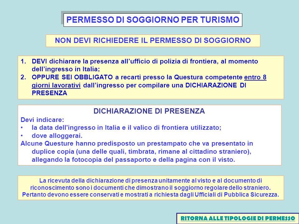 PERMESSO DI SOGGIORNO PER TURISMO RITORNA ALLE TIPOLOGIE DI PERMESSO NON DEVI RICHIEDERE IL PERMESSO DI SOGGIORNO 1.DEVI dichiarare la presenza allufficio di polizia di frontiera, al momento dellingresso in Italia; 2.OPPURE SEI OBBLIGATO a recarti presso la Questura competente entro 8 giorni lavorativi dallingresso per compilare una DICHIARAZIONE DI PRESENZA DICHIARAZIONE DI PRESENZA Devi indicare: la data dell ingresso in Italia e il valico di frontiera utilizzato; dove alloggerai.
