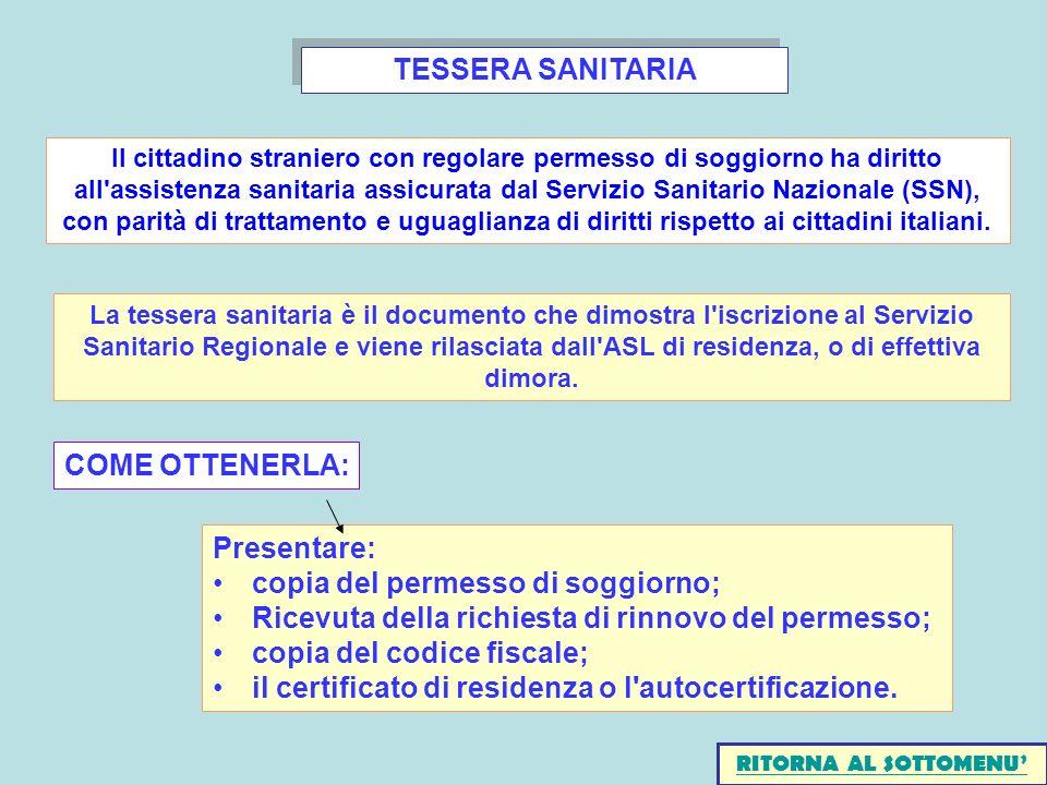 TESSERA SANITARIA Presentare: copia del permesso di soggiorno; Ricevuta della richiesta di rinnovo del permesso; copia del codice fiscale; il certificato di residenza o l autocertificazione.