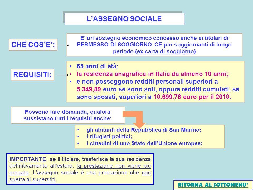 LASSEGNO SOCIALE gli abitanti della Repubblica di San Marino; i rifugiati politici; i cittadini di uno Stato dellUnione europea; Possono fare domanda, qualora sussistano tutti i requisiti anche: 65 anni di età; la residenza anagrafica in Italia da almeno 10 anni; e non posseggono redditi personali superiori a 5.349,89 euro se sono soli, oppure redditi cumulati, se sono sposati, superiori a 10.699,78 euro per il 2010.