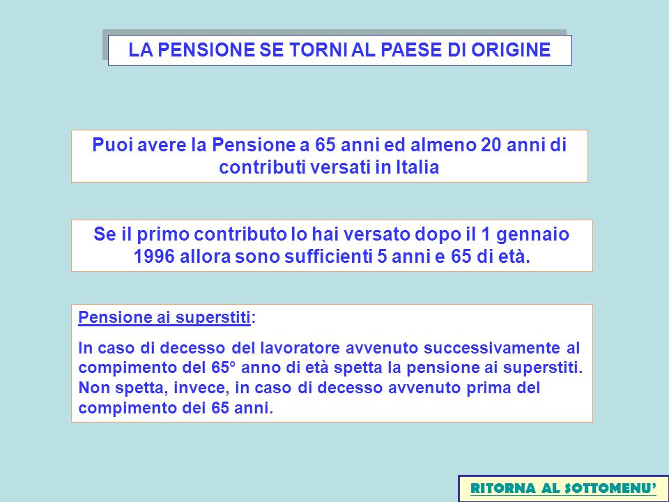 LA PENSIONE SE TORNI AL PAESE DI ORIGINE Puoi avere la Pensione a 65 anni ed almeno 20 anni di contributi versati in Italia Se il primo contributo lo hai versato dopo il 1 gennaio 1996 allora sono sufficienti 5 anni e 65 di età.