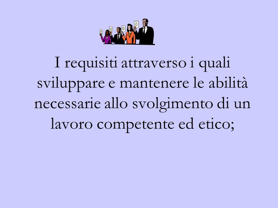 I requisiti attraverso i quali sviluppare e mantenere le abilità necessarie allo svolgimento di un lavoro competente ed etico;
