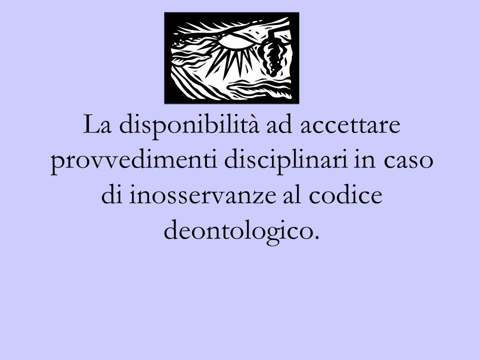 La disponibilità ad accettare provvedimenti disciplinari in caso di inosservanze al codice deontologico.