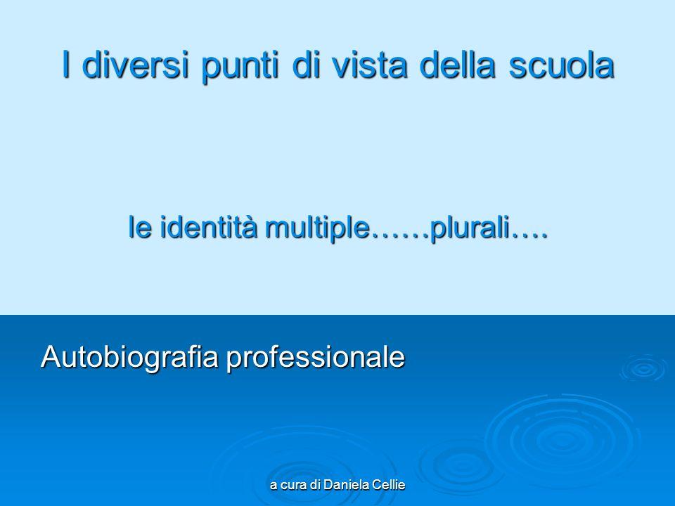 a cura di Daniela Cellie I diversi punti di vista della scuola le identità multiple……plurali…. Autobiografia professionale