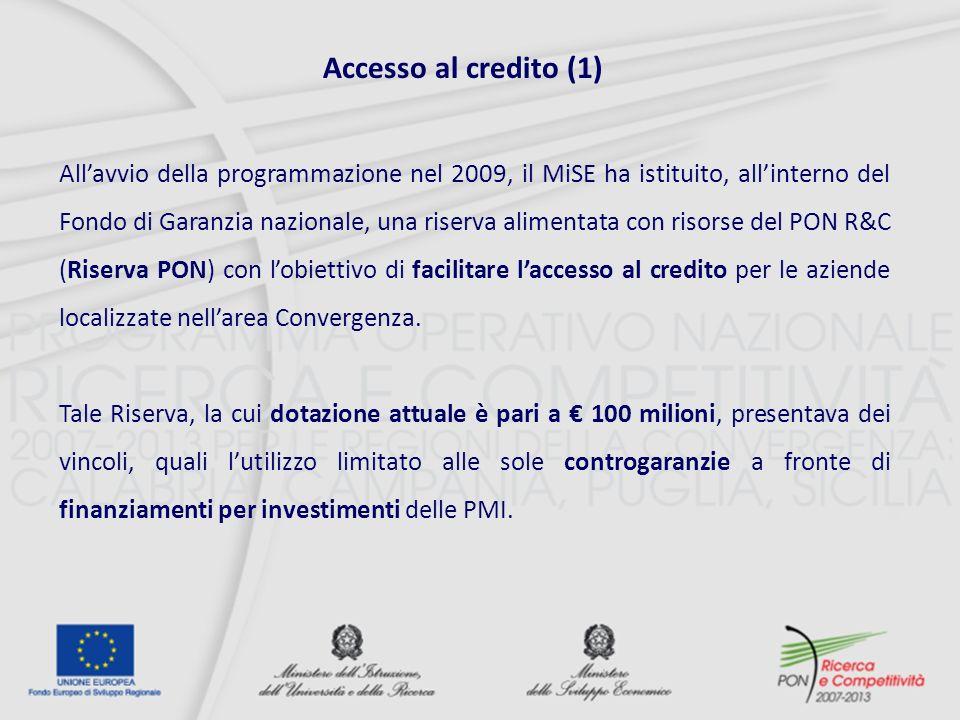 Accesso al credito (1) Allavvio della programmazione nel 2009, il MiSE ha istituito, allinterno del Fondo di Garanzia nazionale, una riserva alimentata con risorse del PON R&C (Riserva PON) con lobiettivo di facilitare laccesso al credito per le aziende localizzate nellarea Convergenza.