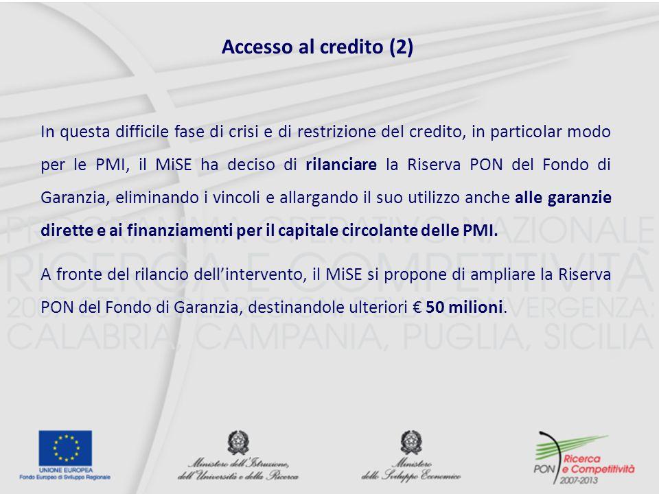 Accesso al credito (2) In questa difficile fase di crisi e di restrizione del credito, in particolar modo per le PMI, il MiSE ha deciso di rilanciare la Riserva PON del Fondo di Garanzia, eliminando i vincoli e allargando il suo utilizzo anche alle garanzie dirette e ai finanziamenti per il capitale circolante delle PMI.