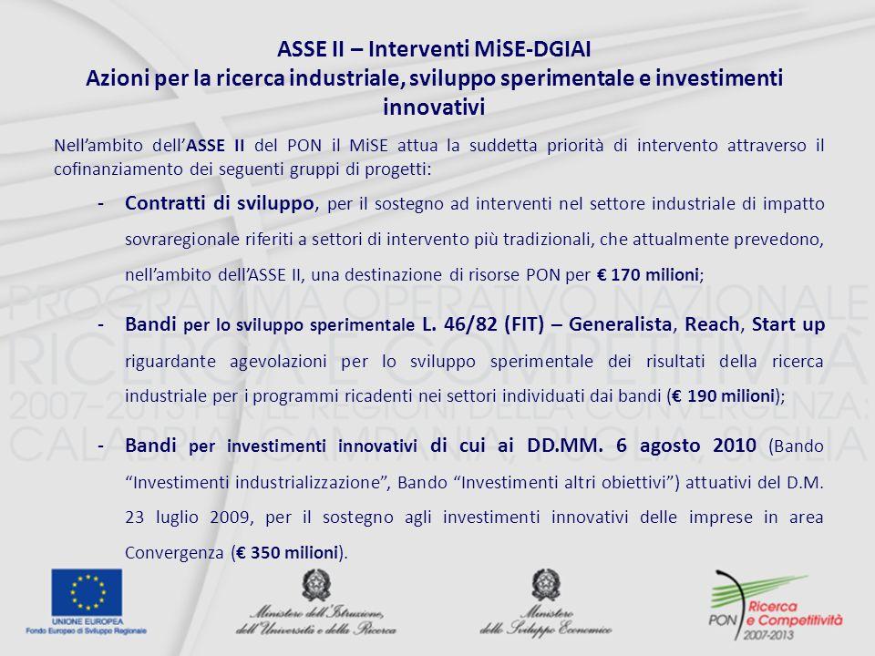 ASSE II – Interventi MiSE-DGIAI Azioni per la ricerca industriale, sviluppo sperimentale e investimenti innovativi Nellambito dellASSE II del PON il MiSE attua la suddetta priorità di intervento attraverso il cofinanziamento dei seguenti gruppi di progetti: -Contratti di sviluppo, per il sostegno ad interventi nel settore industriale di impatto sovraregionale riferiti a settori di intervento più tradizionali, che attualmente prevedono, nellambito dellASSE II, una destinazione di risorse PON per 170 milioni; -Bandi per lo sviluppo sperimentale L.
