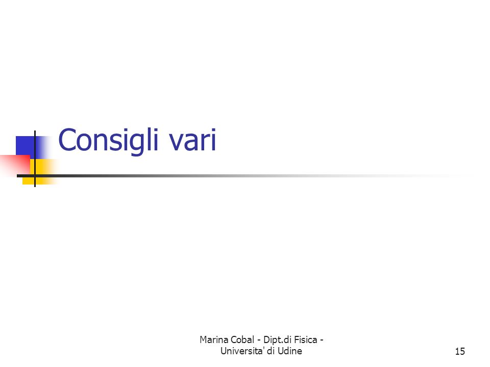 Marina Cobal - Dipt.di Fisica - Universita' di Udine15 Consigli vari