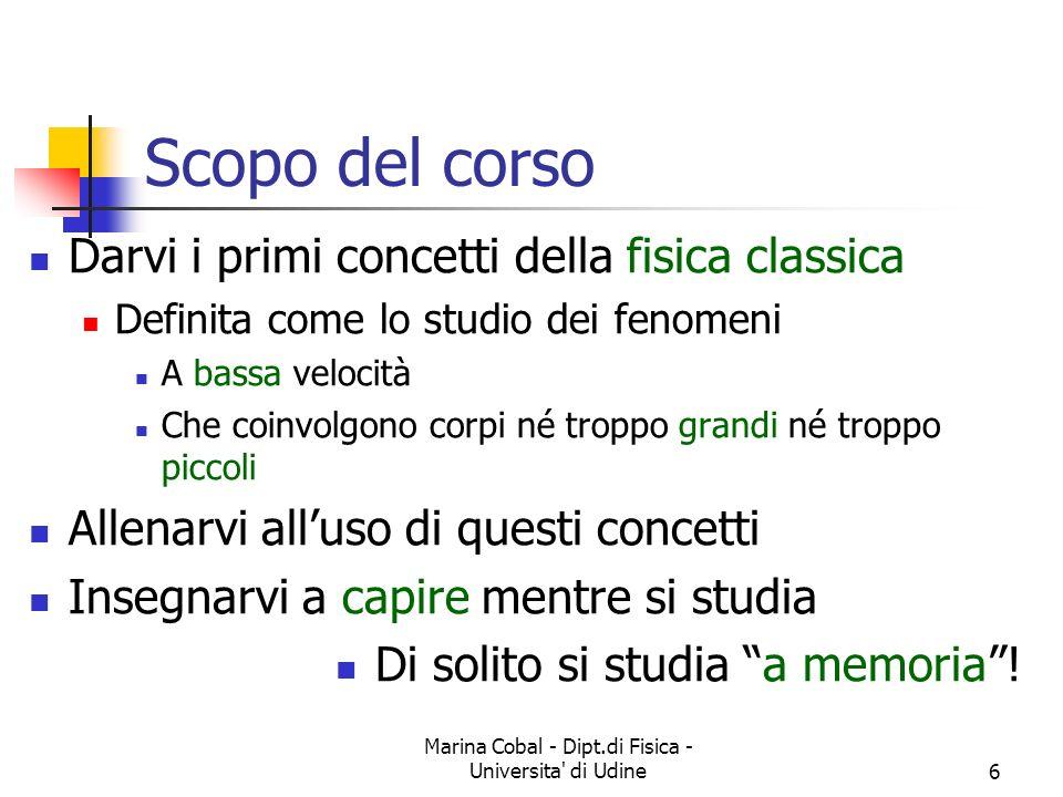 Marina Cobal - Dipt.di Fisica - Universita' di Udine6 Scopo del corso Darvi i primi concetti della fisica classica Definita come lo studio dei fenomen