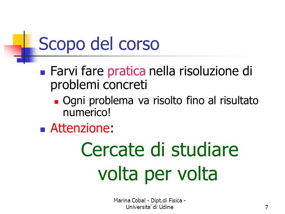 Marina Cobal - Dipt.di Fisica - Universita' di Udine7 Scopo del corso Farvi fare pratica nella risoluzione di problemi concreti Ogni problema va risol