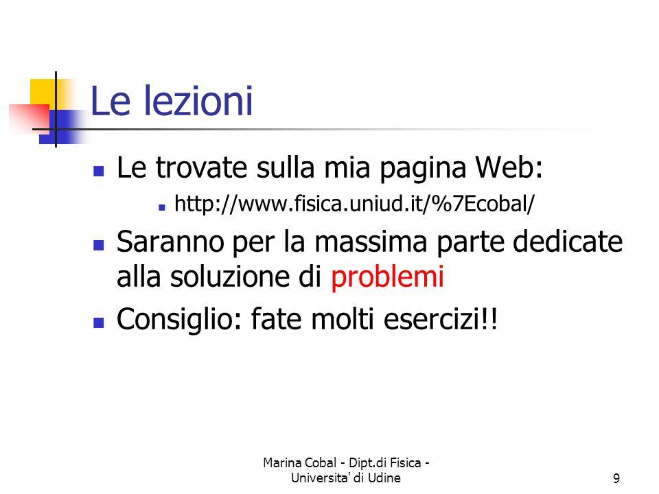 Marina Cobal - Dipt.di Fisica - Universita' di Udine9 Le lezioni Le trovate sulla mia pagina Web: http://www.fisica.uniud.it/%7Ecobal/ Saranno per la