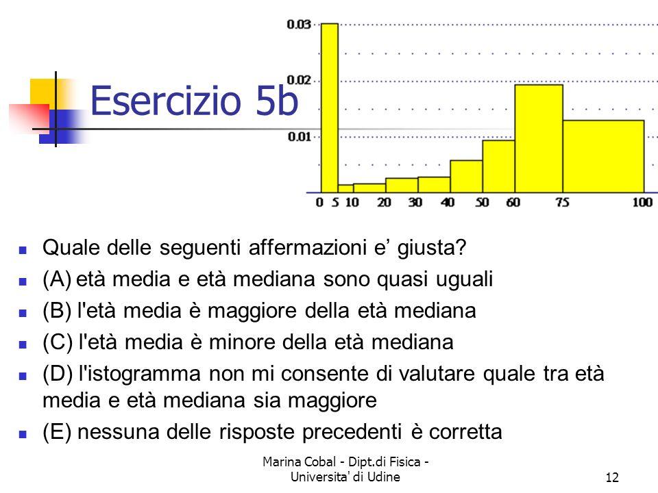 Marina Cobal - Dipt.di Fisica - Universita' di Udine11 Esercizio 5a a) Qual è, approssimativamente, la percentuale dei morti con meno di 5 anni? (A) 3
