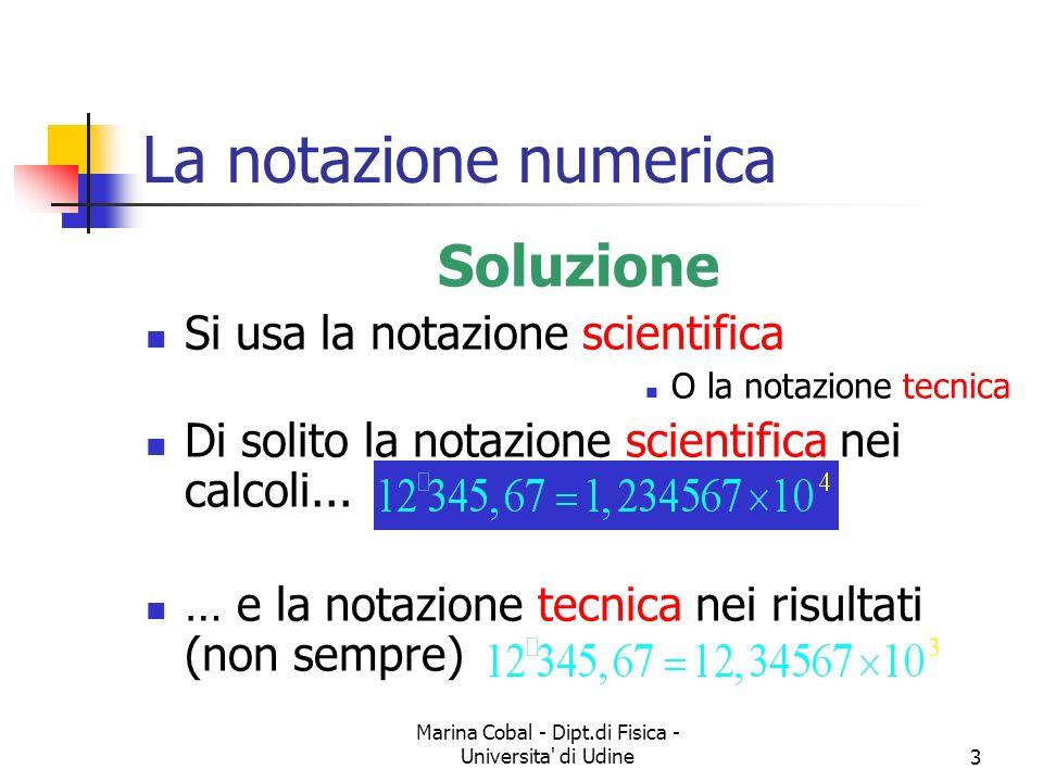 Marina Cobal - Dipt.di Fisica - Universita' di Udine3 La notazione numerica Soluzione Si usa la notazione scientifica O la notazione tecnica Di solito