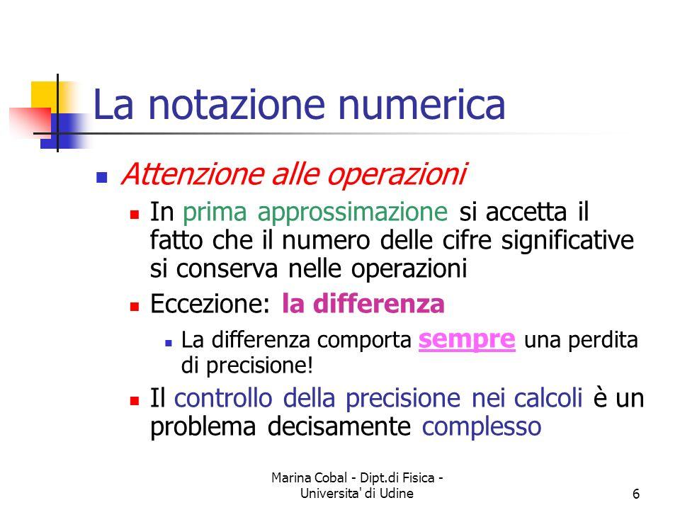Marina Cobal - Dipt.di Fisica - Universita' di Udine6 La notazione numerica Attenzione alle operazioni In prima approssimazione si accetta il fatto ch