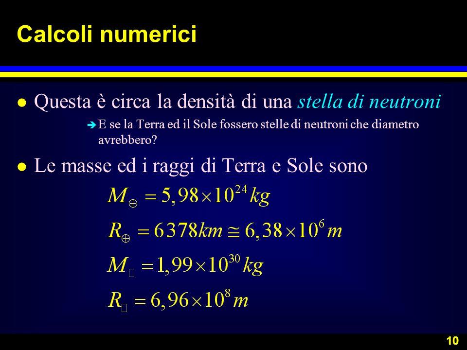 10 Calcoli numerici l Questa è circa la densità di una stella di neutroni è E se la Terra ed il Sole fossero stelle di neutroni che diametro avrebbero