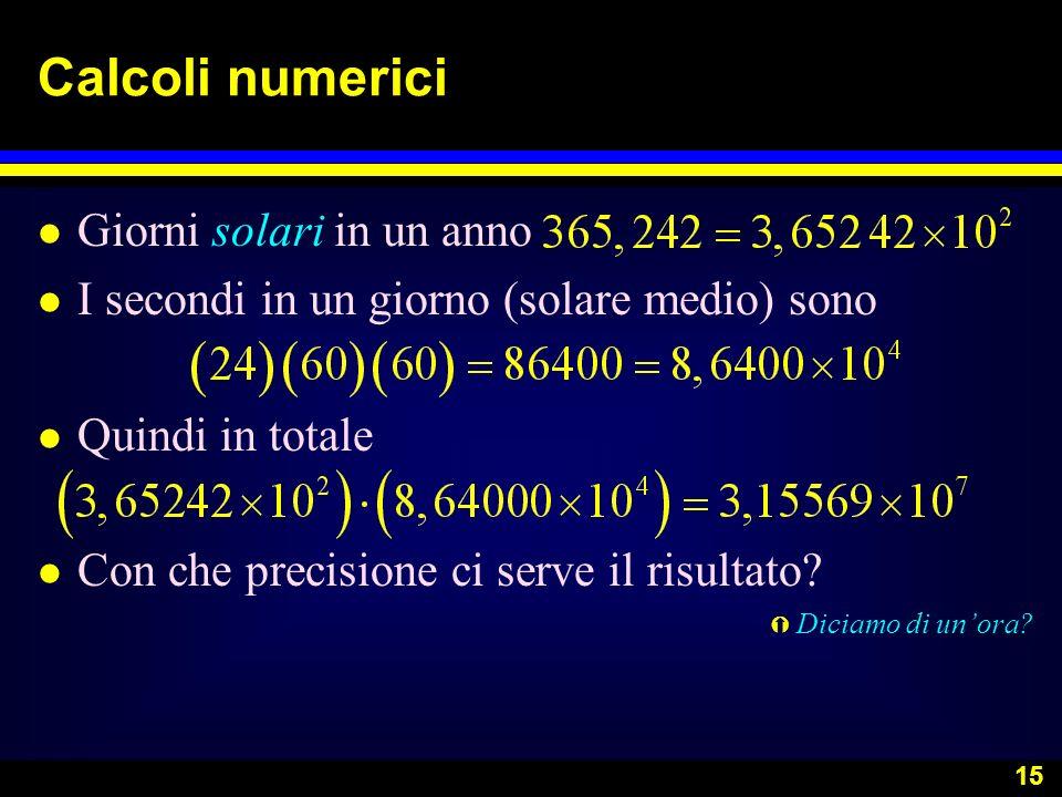 15 Calcoli numerici l Giorni solari in un anno l I secondi in un giorno (solare medio) sono l Quindi in totale l Con che precisione ci serve il risult