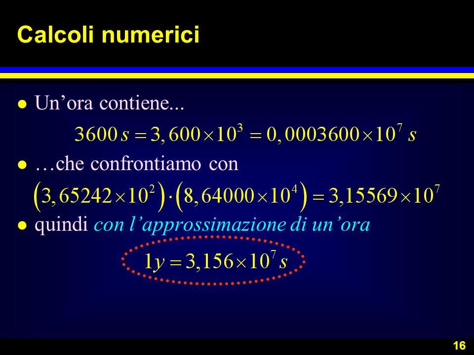 16 Calcoli numerici l Unora contiene... l …che confrontiamo con l quindi con lapprossimazione di unora