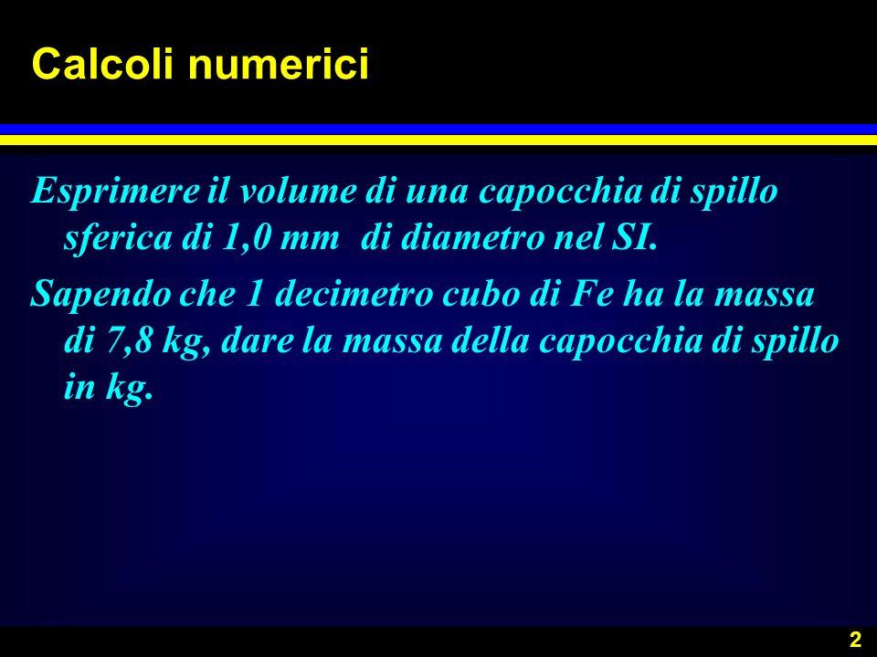 2 Calcoli numerici Esprimere il volume di una capocchia di spillo sferica di 1,0 mm di diametro nel SI. Sapendo che 1 decimetro cubo di Fe ha la massa