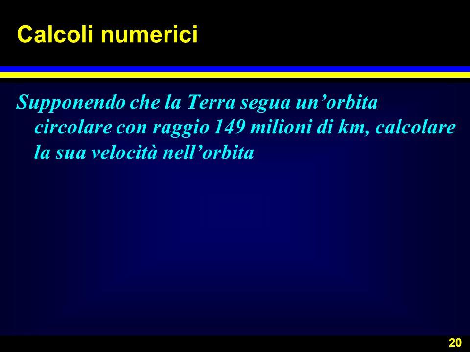 20 Calcoli numerici Supponendo che la Terra segua unorbita circolare con raggio 149 milioni di km, calcolare la sua velocità nellorbita