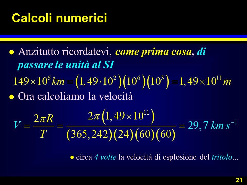 21 Calcoli numerici l Anzitutto ricordatevi, come prima cosa, di passare le unità al SI l Ora calcoliamo la velocità l circa 4 volte la velocità di es