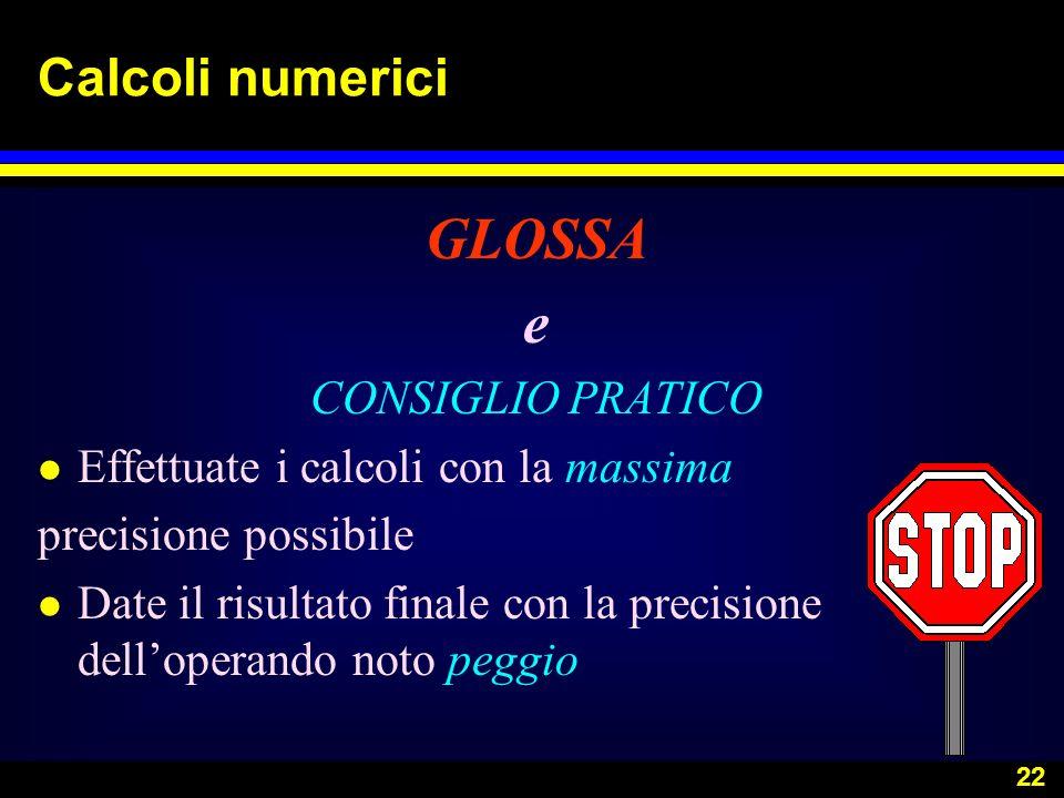 22 Calcoli numerici GLOSSA e CONSIGLIO PRATICO l Effettuate i calcoli con la massima precisione possibile l Date il risultato finale con la precisione