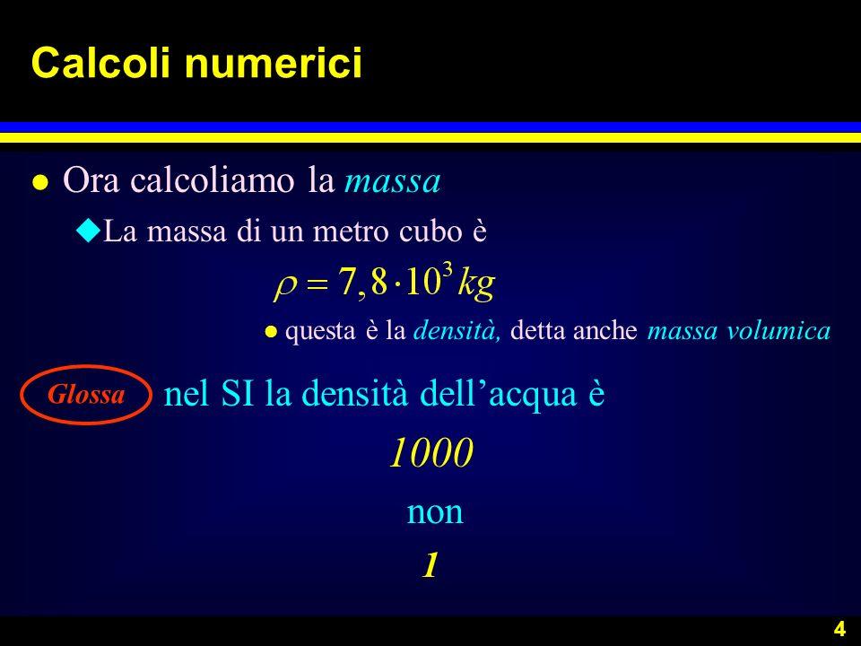 4 Calcoli numerici l Ora calcoliamo la massa u La massa di un metro cubo è l questa è la densità, detta anche massa volumica nel SI la densità dellacq