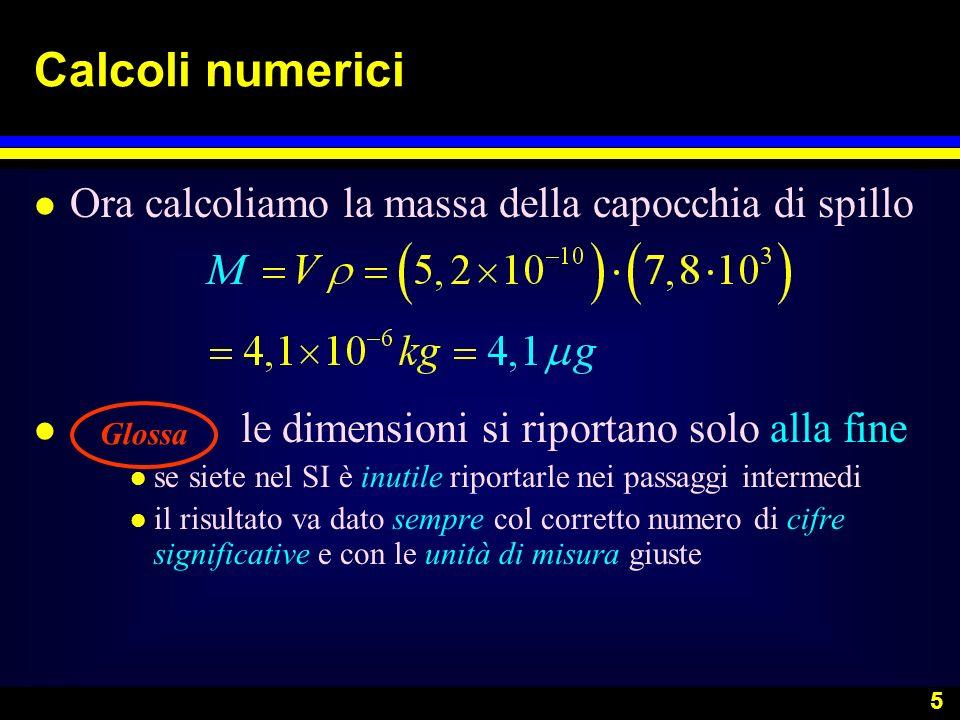 5 Calcoli numerici l Ora calcoliamo la massa della capocchia di spillo l le dimensioni si riportano solo alla fine l se siete nel SI è inutile riporta
