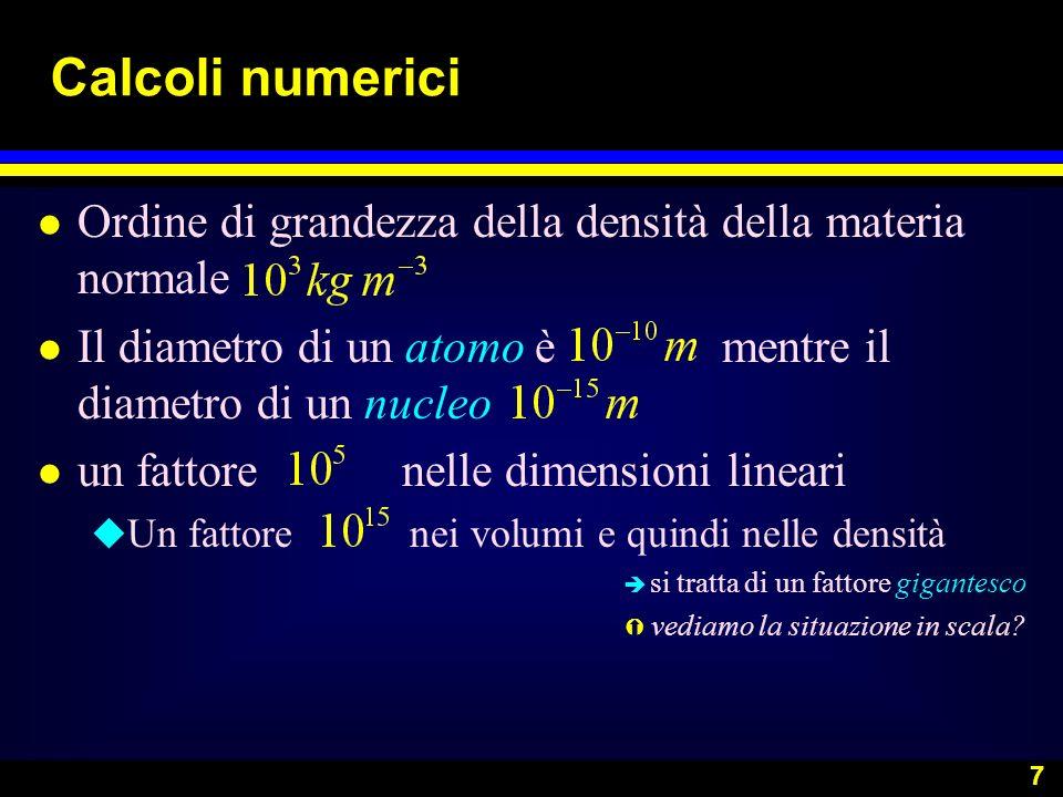 7 Calcoli numerici l Ordine di grandezza della densità della materia normale l Il diametro di un atomo è mentre il diametro di un nucleo l un fattore