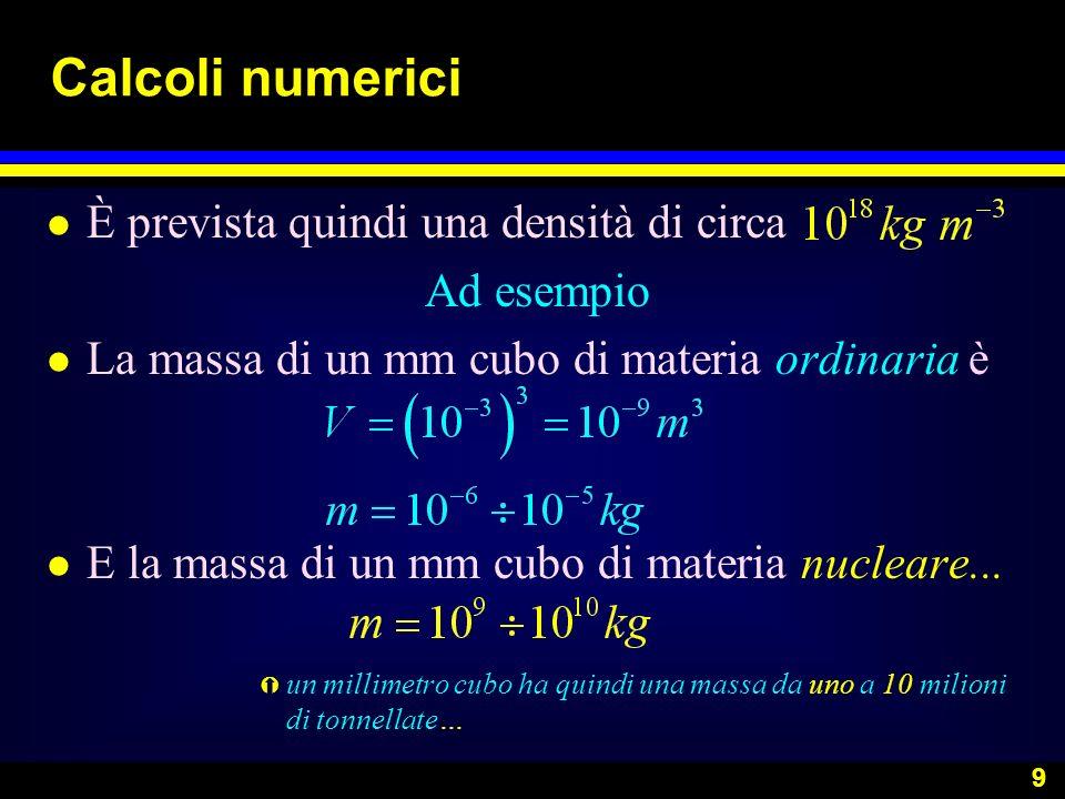 9 Calcoli numerici l È prevista quindi una densità di circa Ad esempio l La massa di un mm cubo di materia ordinaria è l E la massa di un mm cubo di m