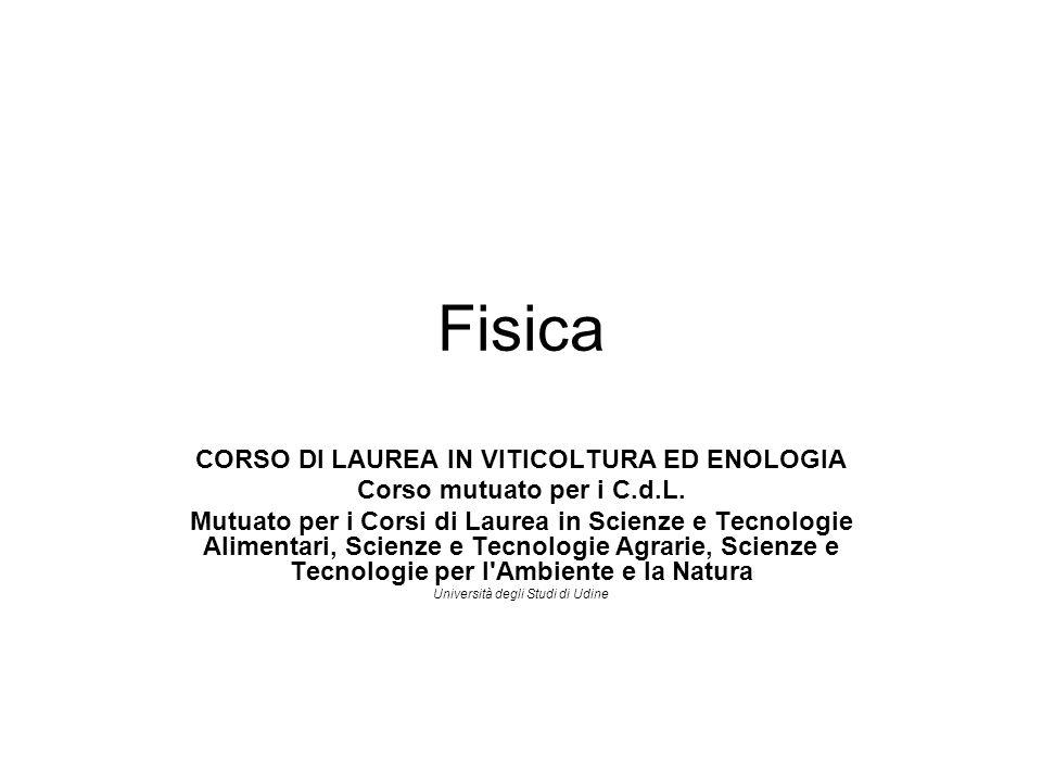 Fisica CORSO DI LAUREA IN VITICOLTURA ED ENOLOGIA Corso mutuato per i C.d.L. Mutuato per i Corsi di Laurea in Scienze e Tecnologie Alimentari, Scienze