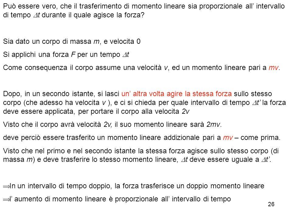26 Può essere vero, che il trasferimento di momento lineare sia proporzionale all intervallo di tempo t durante il quale agisce la forza.