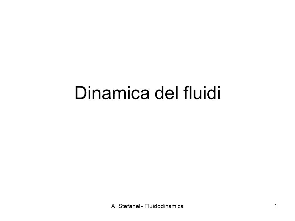 A. Stefanel - Fluidodinamica1 Dinamica del fluidi