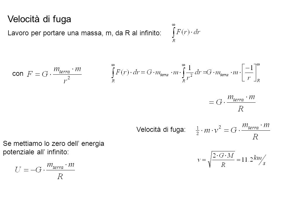 Velocità di fuga Lavoro per portare una massa, m, da R al infinito: con Se mettiamo lo zero dell energia potenziale all infinito: Velocità di fuga: