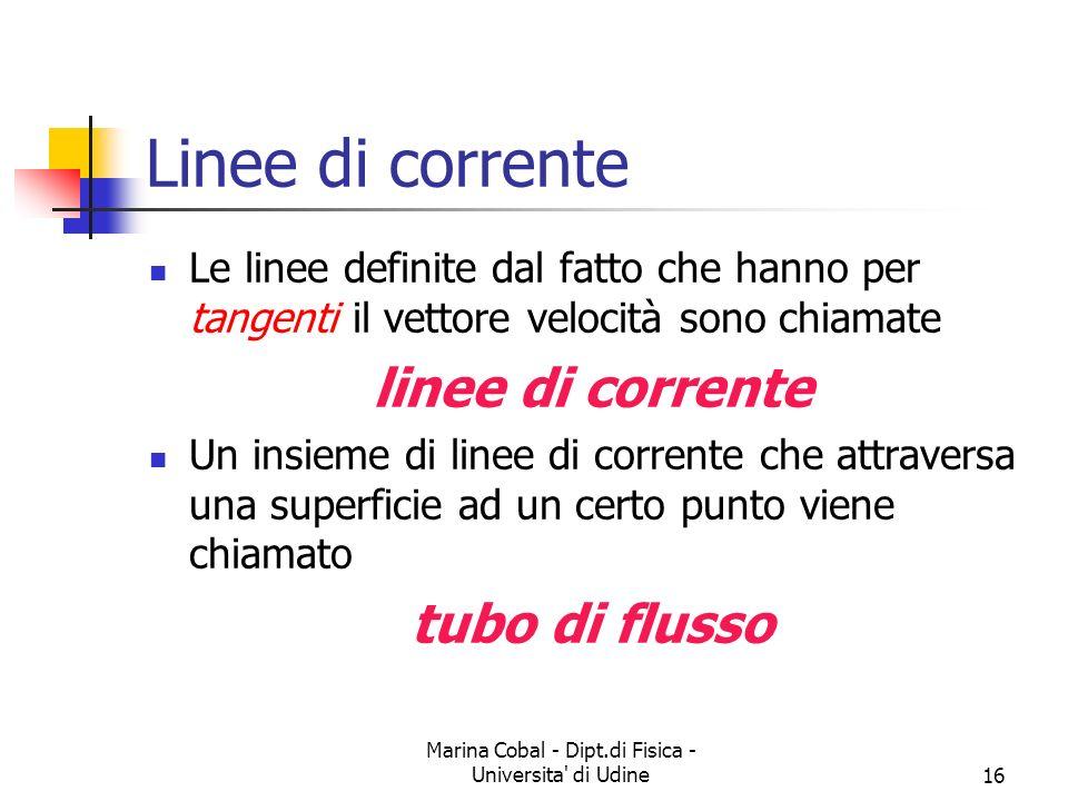Marina Cobal - Dipt.di Fisica - Universita' di Udine16 Linee di corrente Le linee definite dal fatto che hanno per tangenti il vettore velocità sono c