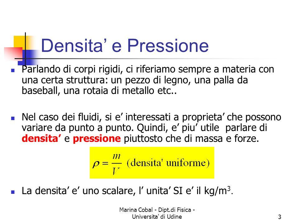 Marina Cobal - Dipt.di Fisica - Universita di Udine24 La legge di Stevino La pressione dipende e linearmente da densità (se costante!) accelerazione di gravità quota La pressione non dipende dalla massa la botte di Pascal.
