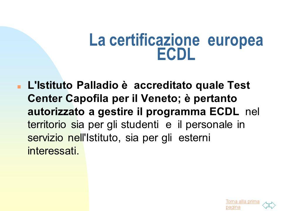 Torna alla prima pagina La certificazione europea ECDL n L Istituto Palladio è accreditato quale Test Center Capofila per il Veneto; è pertanto autorizzato a gestire il programma ECDL nel territorio sia per gli studenti e il personale in servizio nell Istituto, sia per gli esterni interessati.
