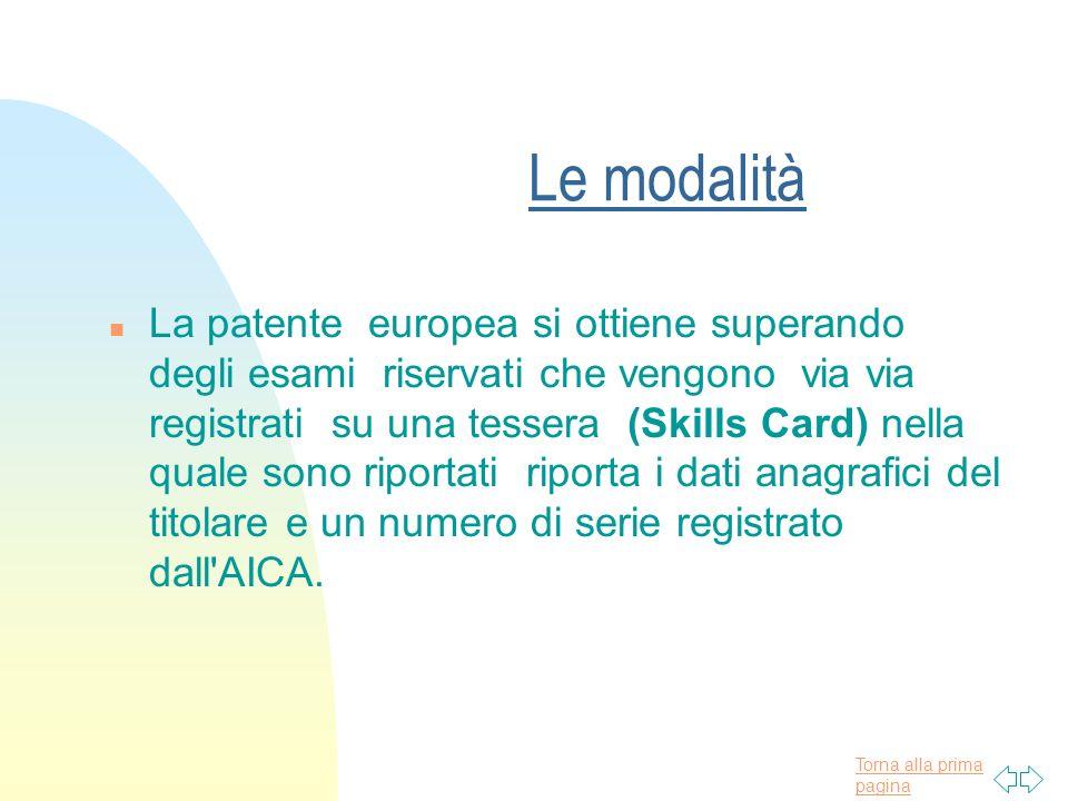 Torna alla prima pagina Le modalità n La patente europea si ottiene superando degli esami riservati che vengono via via registrati su una tessera (Skills Card) nella quale sono riportati riporta i dati anagrafici del titolare e un numero di serie registrato dall AICA.
