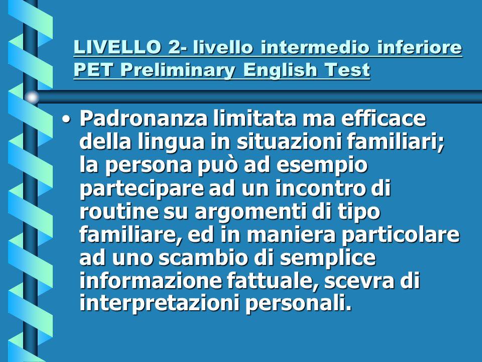 LIVELLO 2- livello intermedio inferiore PET Preliminary English Test Padronanza limitata ma efficace della lingua in situazioni familiari; la persona