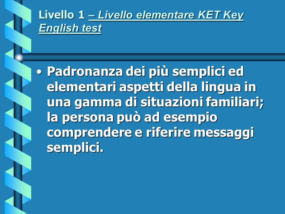 Livello 1 – Livello elementare KET Key English test Padronanza dei più semplici ed elementari aspetti della lingua in una gamma di situazioni familiar