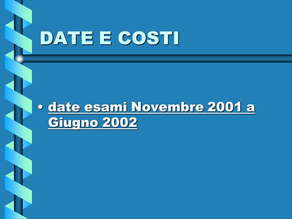 DATE E COSTI date esami Novembre 2001 a Giugno 2002date esami Novembre 2001 a Giugno 2002