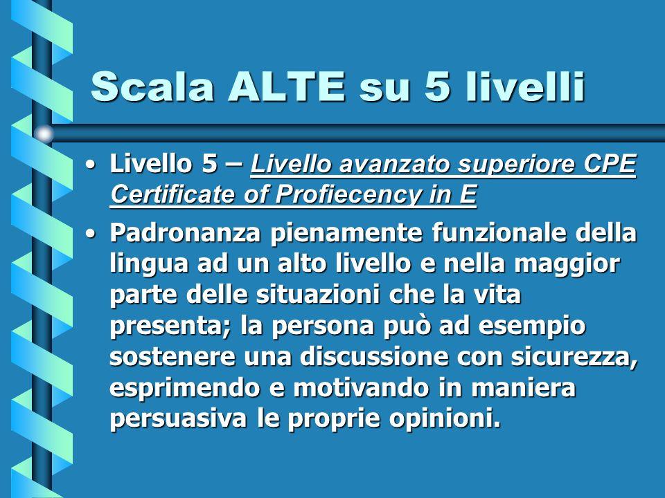 Scala ALTE su 5 livelli Livello 5 – Livello avanzato superiore CPE Certificate of Profiecency in ELivello 5 – Livello avanzato superiore CPE Certifica