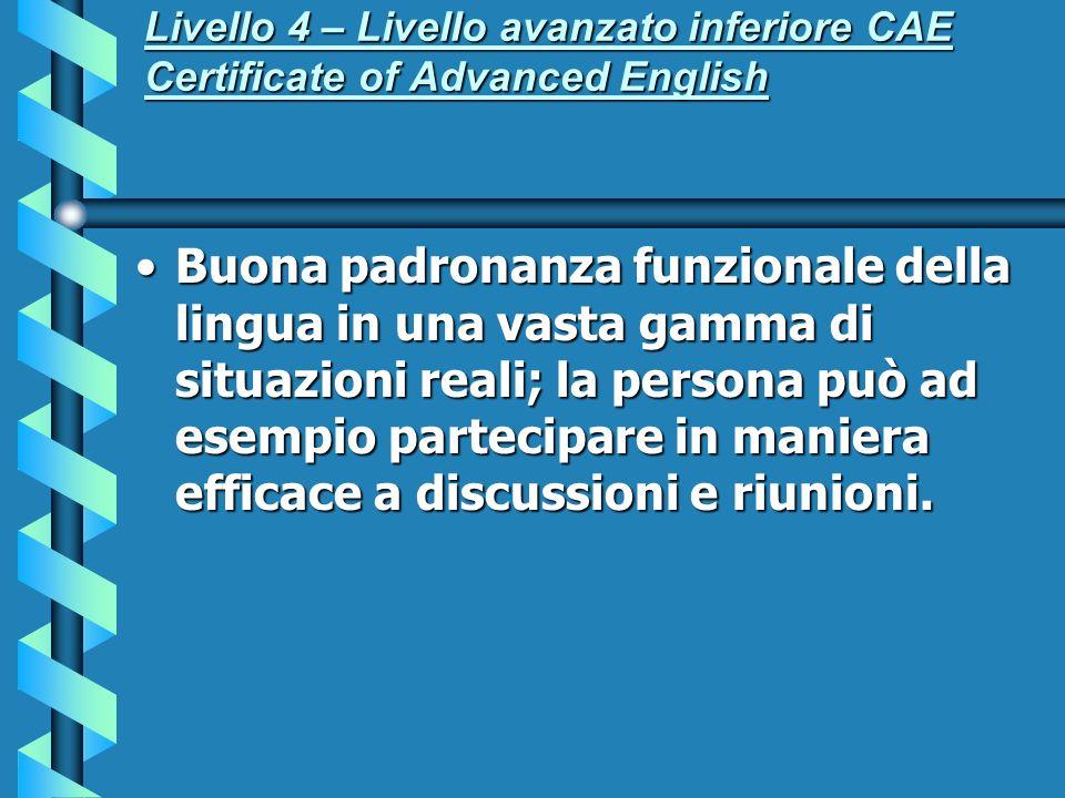 Livello 4 – Livello avanzato inferiore CAE Certificate of Advanced English Buona padronanza funzionale della lingua in una vasta gamma di situazioni r