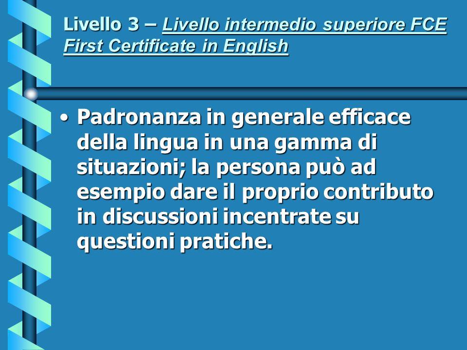 Livello 3 – Livello intermedio superiore FCE First Certificate in English Padronanza in generale efficace della lingua in una gamma di situazioni; la