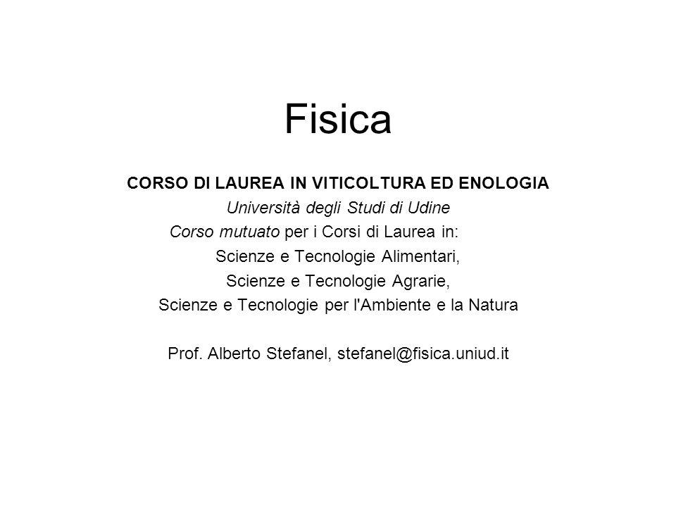 Fisica CORSO DI LAUREA IN VITICOLTURA ED ENOLOGIA Università degli Studi di Udine Corso mutuato per i Corsi di Laurea in: Scienze e Tecnologie Alimentari, Scienze e Tecnologie Agrarie, Scienze e Tecnologie per l Ambiente e la Natura Prof.