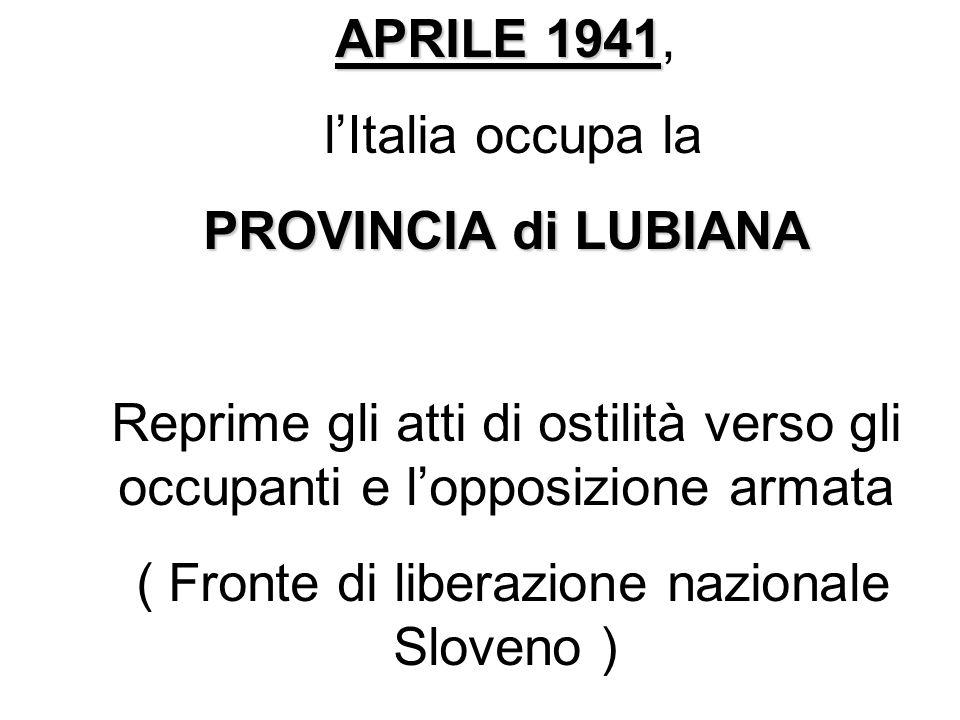 APRILE 1941 APRILE 1941, lItalia occupa la PROVINCIA di LUBIANA Reprime gli atti di ostilità verso gli occupanti e lopposizione armata ( Fronte di lib