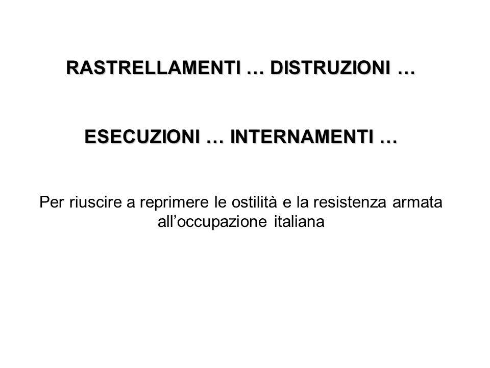 RASTRELLAMENTI … DISTRUZIONI … ESECUZIONI … INTERNAMENTI … Per riuscire a reprimere le ostilità e la resistenza armata alloccupazione italiana