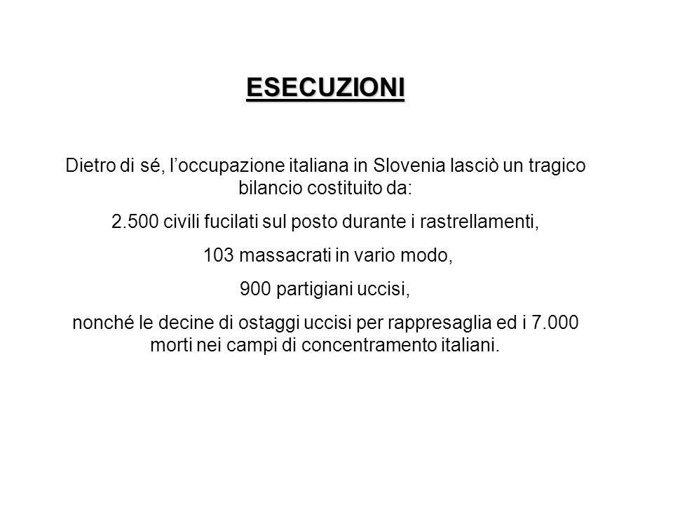 ESECUZIONI Dietro di sé, loccupazione italiana in Slovenia lasciò un tragico bilancio costituito da: 2.500 civili fucilati sul posto durante i rastrel