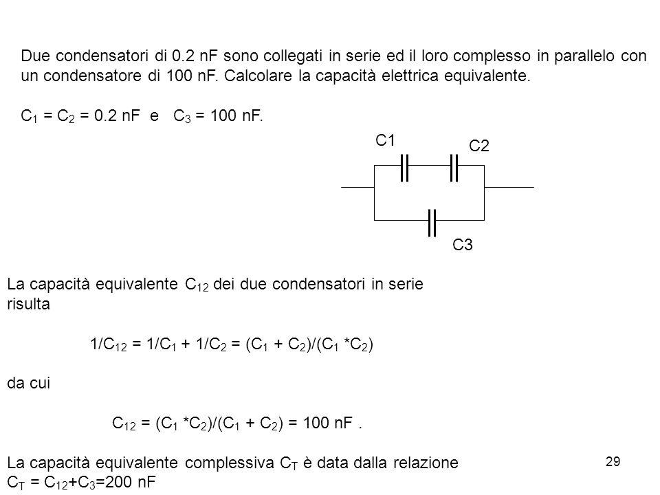 29 Due condensatori di 0.2 nF sono collegati in serie ed il loro complesso in parallelo con un condensatore di 100 nF. Calcolare la capacità elettrica